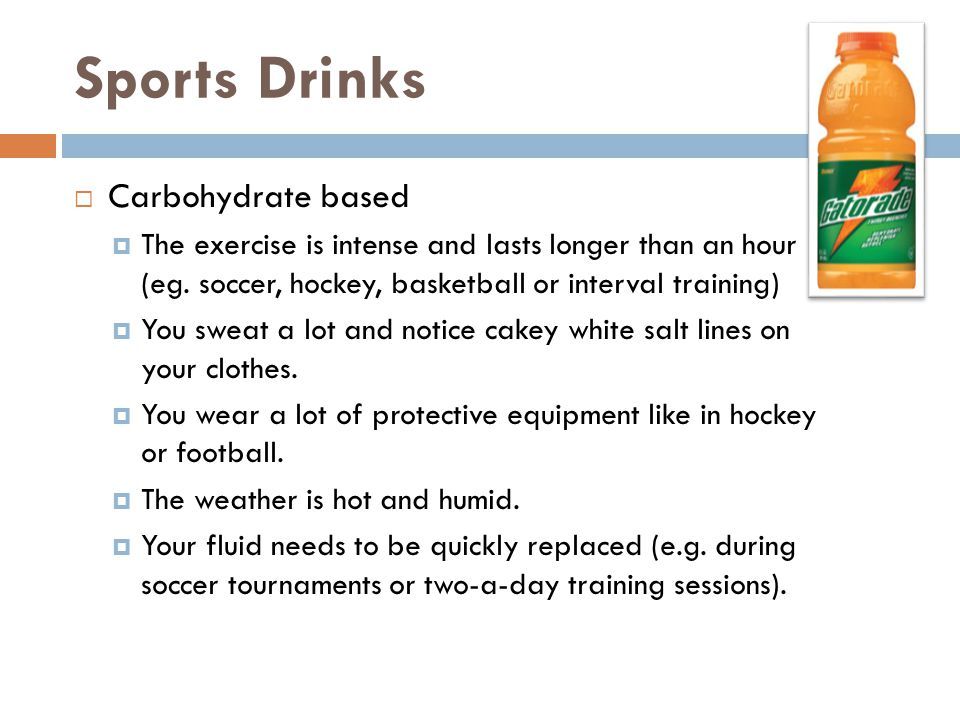 Sports Drinks  Carbohydrate based  The exercise is intense and lasts longer than an hour (eg.