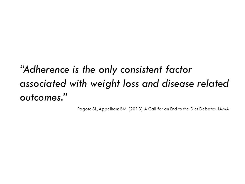 Adherence is the only consistent factor associated with weight loss and disease related outcomes. Pagoto SL, Appelhans BM (2013).