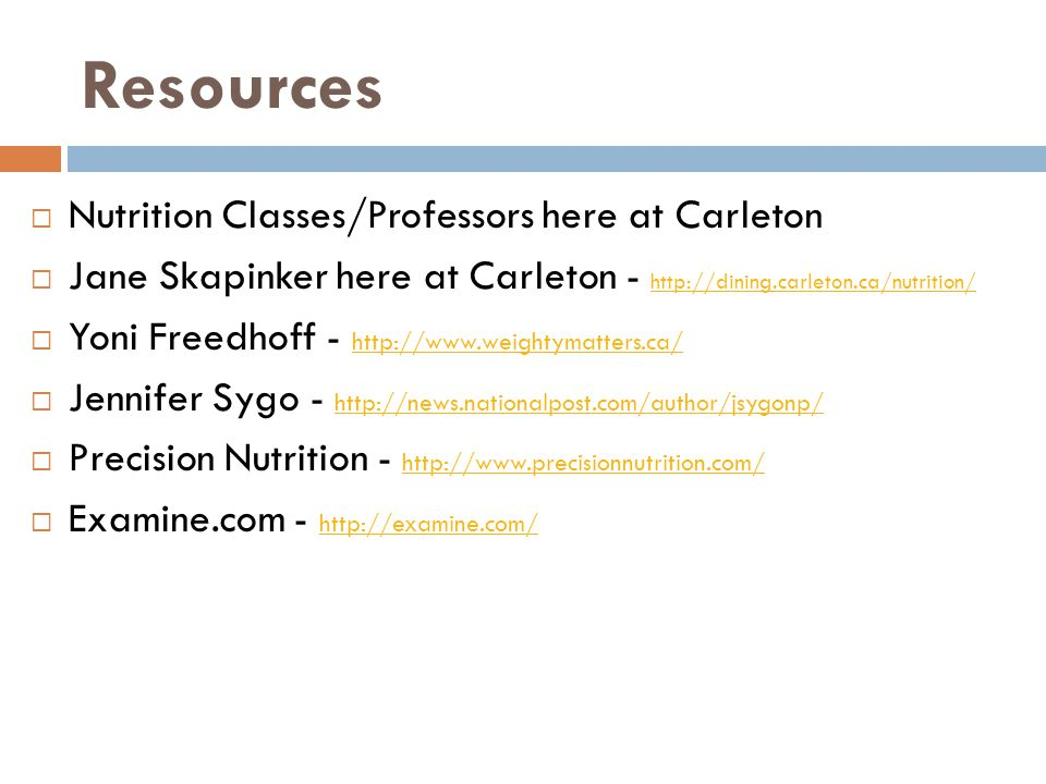 Resources  Nutrition Classes/Professors here at Carleton  Jane Skapinker here at Carleton - http://dining.carleton.ca/nutrition/ http://dining.carleton.ca/nutrition/  Yoni Freedhoff - http://www.weightymatters.ca/ http://www.weightymatters.ca/  Jennifer Sygo - http://news.nationalpost.com/author/jsygonp/ http://news.nationalpost.com/author/jsygonp/  Precision Nutrition - http://www.precisionnutrition.com/ http://www.precisionnutrition.com/  Examine.com - http://examine.com/ http://examine.com/