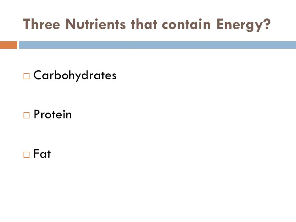 Three Nutrients that contain Energy  Carbohydrates  Protein  Fat