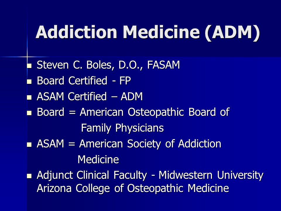 Addiction Medicine (ADM) Steven C. Boles, D.O., FASAM Steven C.