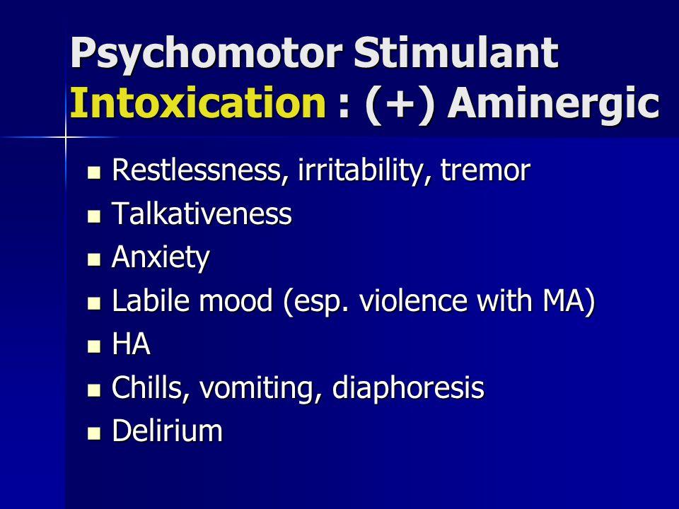 Psychomotor Stimulant Intoxication : (+) Aminergic Restlessness, irritability, tremor Restlessness, irritability, tremor Talkativeness Talkativeness Anxiety Anxiety Labile mood (esp.