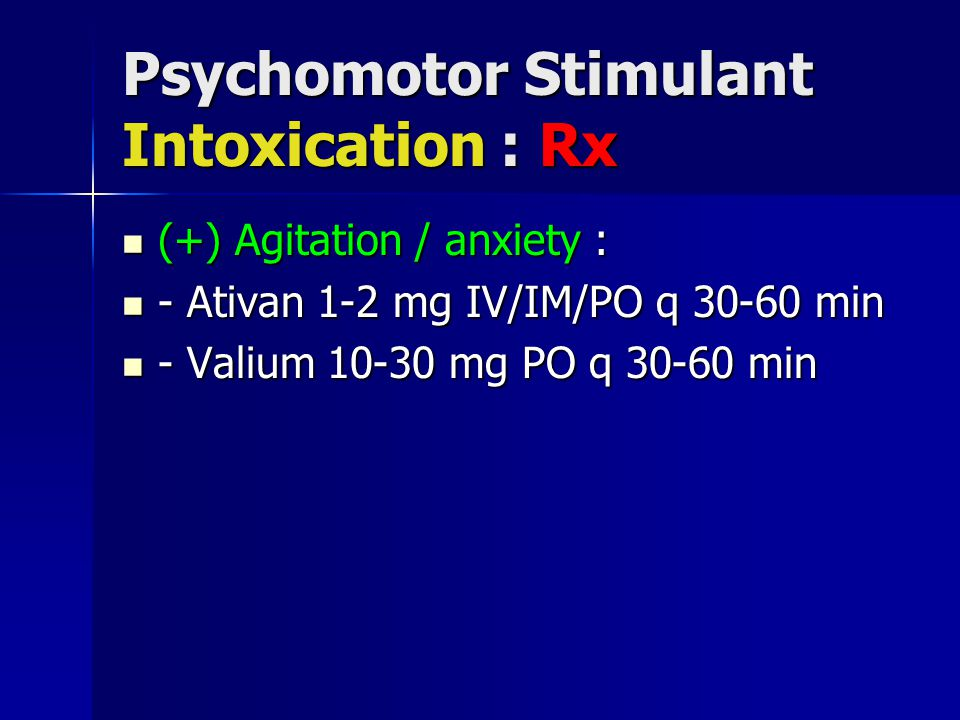 Psychomotor Stimulant Intoxication : Rx (+) Agitation / anxiety : (+) Agitation / anxiety : - Ativan 1-2 mg IV/IM/PO q 30-60 min - Ativan 1-2 mg IV/IM/PO q 30-60 min - Valium 10-30 mg PO q 30-60 min - Valium 10-30 mg PO q 30-60 min