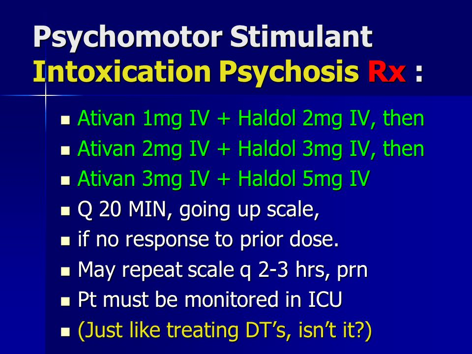Psychomotor Stimulant Intoxication Psychosis Rx : Ativan 1mg IV + Haldol 2mg IV, then Ativan 1mg IV + Haldol 2mg IV, then Ativan 2mg IV + Haldol 3mg IV, then Ativan 2mg IV + Haldol 3mg IV, then Ativan 3mg IV + Haldol 5mg IV Ativan 3mg IV + Haldol 5mg IV Q 20 MIN, going up scale, Q 20 MIN, going up scale, if no response to prior dose.