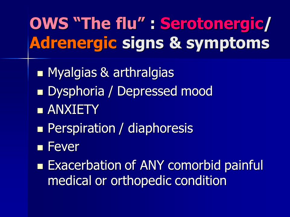 OWS The flu : Serotonergic/ Adrenergic signs & symptoms Myalgias & arthralgias Myalgias & arthralgias Dysphoria / Depressed mood Dysphoria / Depressed mood ANXIETY ANXIETY Perspiration / diaphoresis Perspiration / diaphoresis Fever Fever Exacerbation of ANY comorbid painful medical or orthopedic condition Exacerbation of ANY comorbid painful medical or orthopedic condition