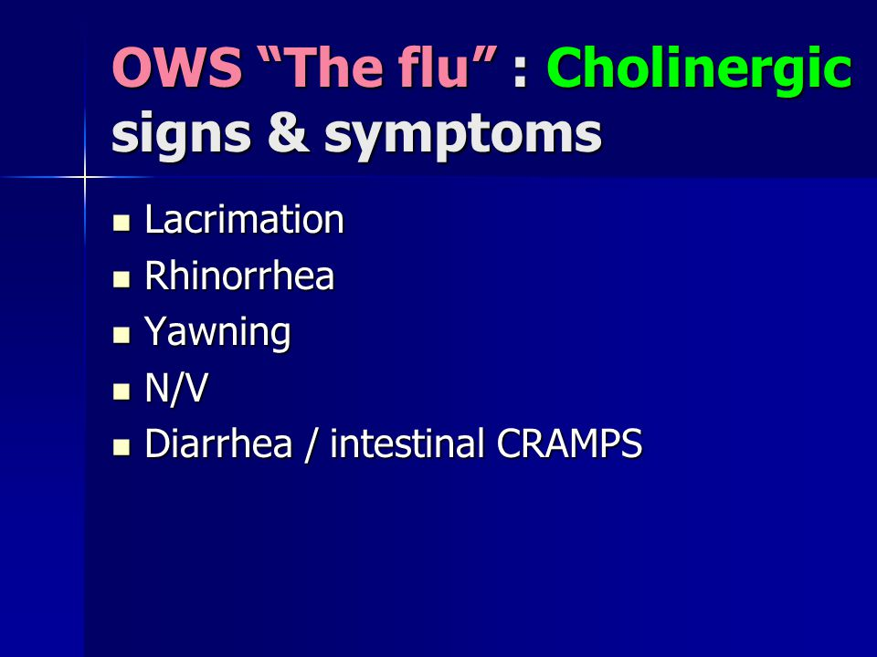 OWS The flu : Cholinergic signs & symptoms Lacrimation Lacrimation Rhinorrhea Rhinorrhea Yawning Yawning N/V N/V Diarrhea / intestinal CRAMPS Diarrhea / intestinal CRAMPS