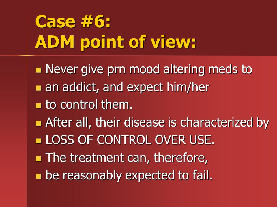 Case #6: ADM point of view: Never give prn mood altering meds to Never give prn mood altering meds to an addict, and expect him/her an addict, and expect him/her to control them.