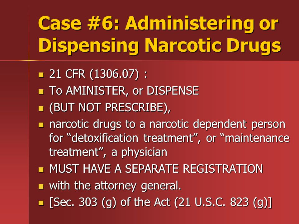 Case #6: Administering or Dispensing Narcotic Drugs 21 CFR (1306.07) : 21 CFR (1306.07) : To AMINISTER, or DISPENSE To AMINISTER, or DISPENSE (BUT NOT PRESCRIBE), (BUT NOT PRESCRIBE), narcotic drugs to a narcotic dependent person for detoxification treatment , or maintenance treatment , a physician narcotic drugs to a narcotic dependent person for detoxification treatment , or maintenance treatment , a physician MUST HAVE A SEPARATE REGISTRATION MUST HAVE A SEPARATE REGISTRATION with the attorney general.