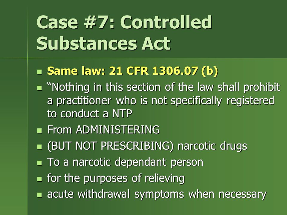 Case #7: Controlled Substances Act Same law: 21 CFR 1306.07 (b) Same law: 21 CFR 1306.07 (b) Nothing in this section of the law shall prohibit a practitioner who is not specifically registered to conduct a NTP Nothing in this section of the law shall prohibit a practitioner who is not specifically registered to conduct a NTP From ADMINISTERING From ADMINISTERING (BUT NOT PRESCRIBING) narcotic drugs (BUT NOT PRESCRIBING) narcotic drugs To a narcotic dependant person To a narcotic dependant person for the purposes of relieving for the purposes of relieving acute withdrawal symptoms when necessary acute withdrawal symptoms when necessary