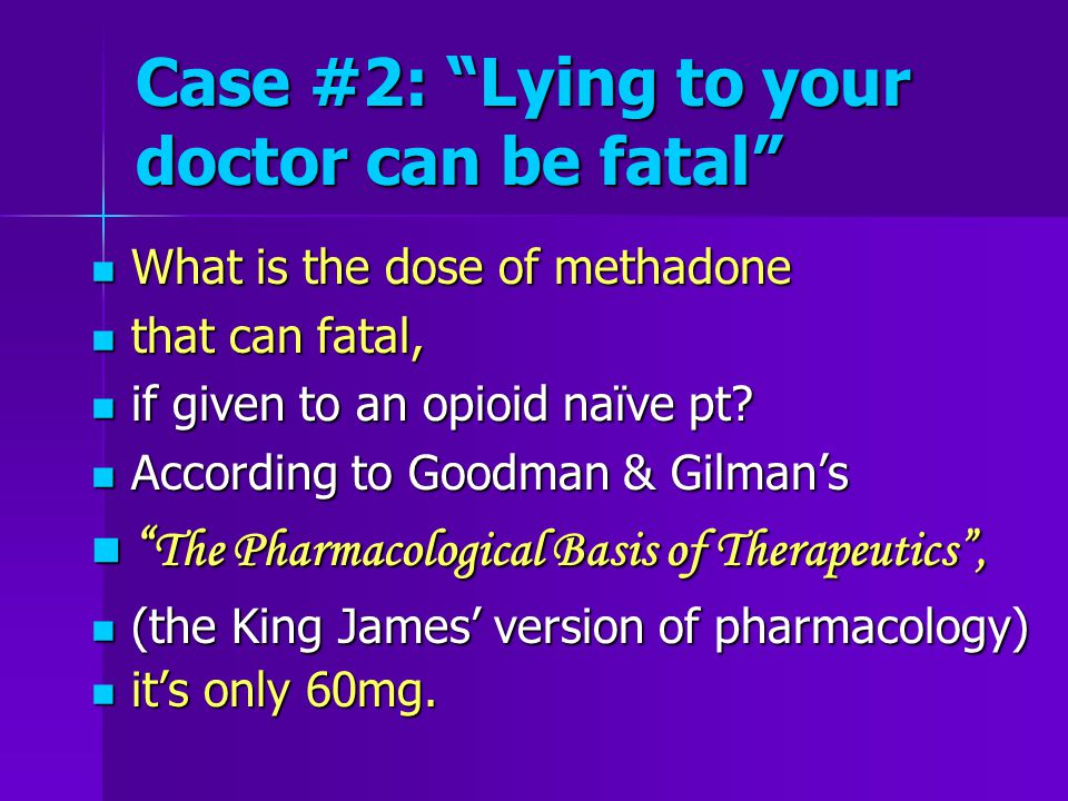 Case #2: Lying to your doctor can be fatal What is the dose of methadone What is the dose of methadone that can fatal, that can fatal, if given to an opioid naïve pt.