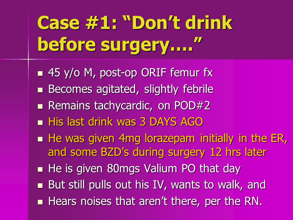 Case #1: Don't drink before surgery…. 45 y/o M, post-op ORIF femur fx 45 y/o M, post-op ORIF femur fx Becomes agitated, slightly febrile Becomes agitated, slightly febrile Remains tachycardic, on POD#2 Remains tachycardic, on POD#2 His last drink was 3 DAYS AGO His last drink was 3 DAYS AGO He was given 4mg lorazepam initially in the ER, and some BZD's during surgery 12 hrs later He was given 4mg lorazepam initially in the ER, and some BZD's during surgery 12 hrs later He is given 80mgs Valium PO that day He is given 80mgs Valium PO that day But still pulls out his IV, wants to walk, and But still pulls out his IV, wants to walk, and Hears noises that aren't there, per the RN.