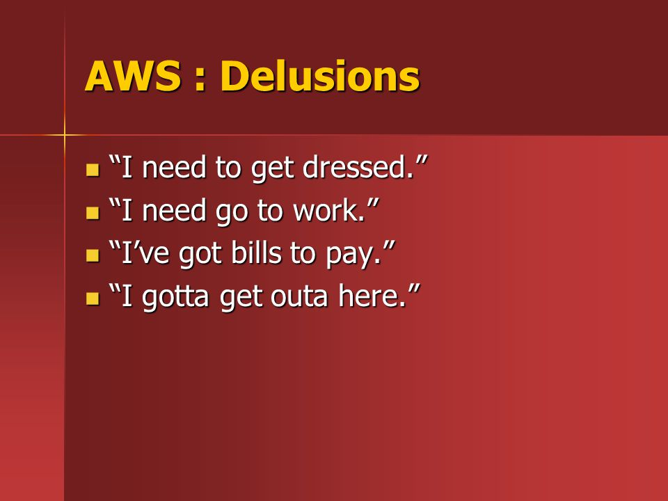AWS : Delusions I need to get dressed. I need to get dressed. I need go to work. I need go to work. I've got bills to pay. I've got bills to pay. I gotta get outa here. I gotta get outa here.