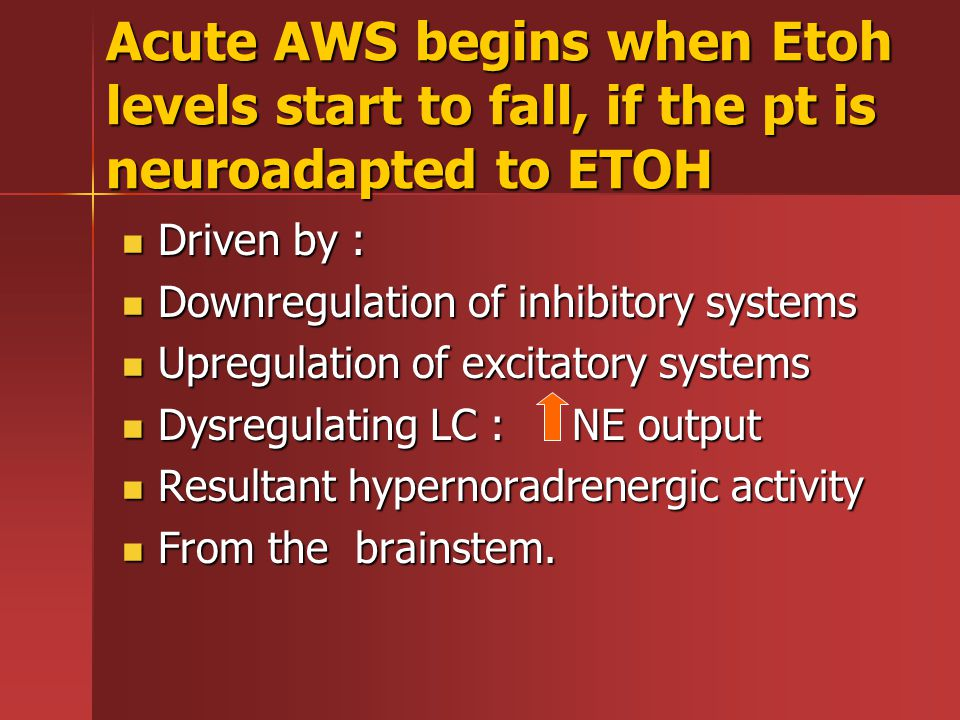 Acute AWS begins when Etoh levels start to fall, if the pt is neuroadapted to ETOH Driven by : Driven by : Downregulation of inhibitory systems Downregulation of inhibitory systems Upregulation of excitatory systems Upregulation of excitatory systems Dysregulating LC : NE output Dysregulating LC : NE output Resultant hypernoradrenergic activity Resultant hypernoradrenergic activity From the brainstem.