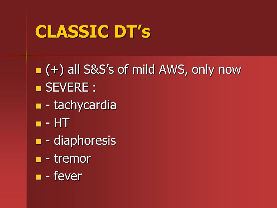 CLASSIC DT's (+) all S&S's of mild AWS, only now (+) all S&S's of mild AWS, only now SEVERE : SEVERE : - tachycardia - tachycardia - HT - HT - diaphoresis - diaphoresis - tremor - tremor - fever - fever