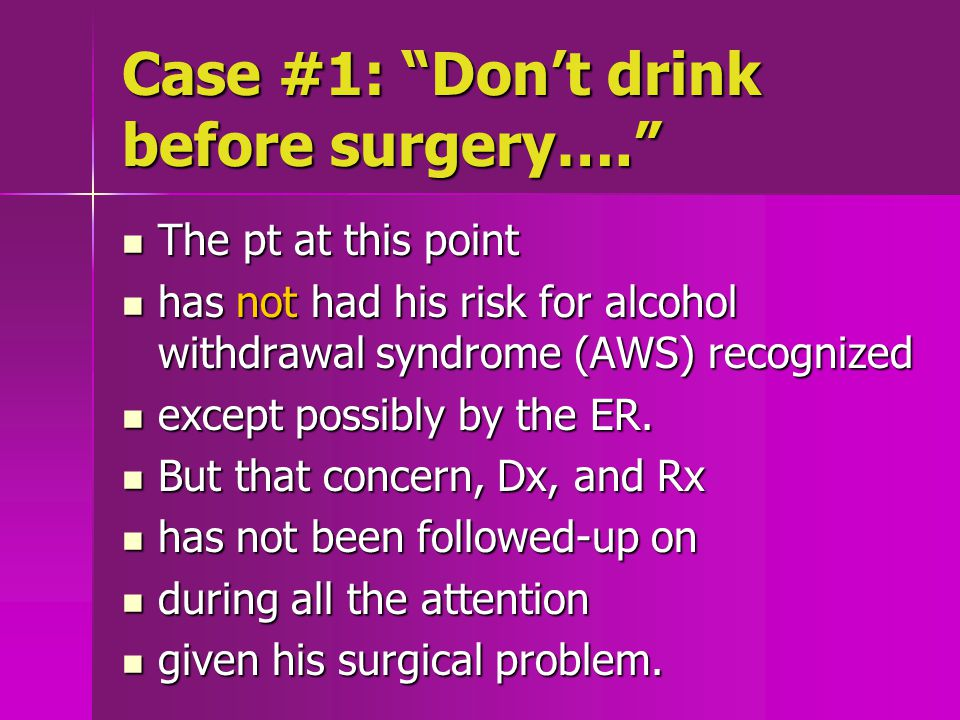 Case #1: Don't drink before surgery…. The pt at this point The pt at this point has not had his risk for alcohol withdrawal syndrome (AWS) recognized has not had his risk for alcohol withdrawal syndrome (AWS) recognized except possibly by the ER.