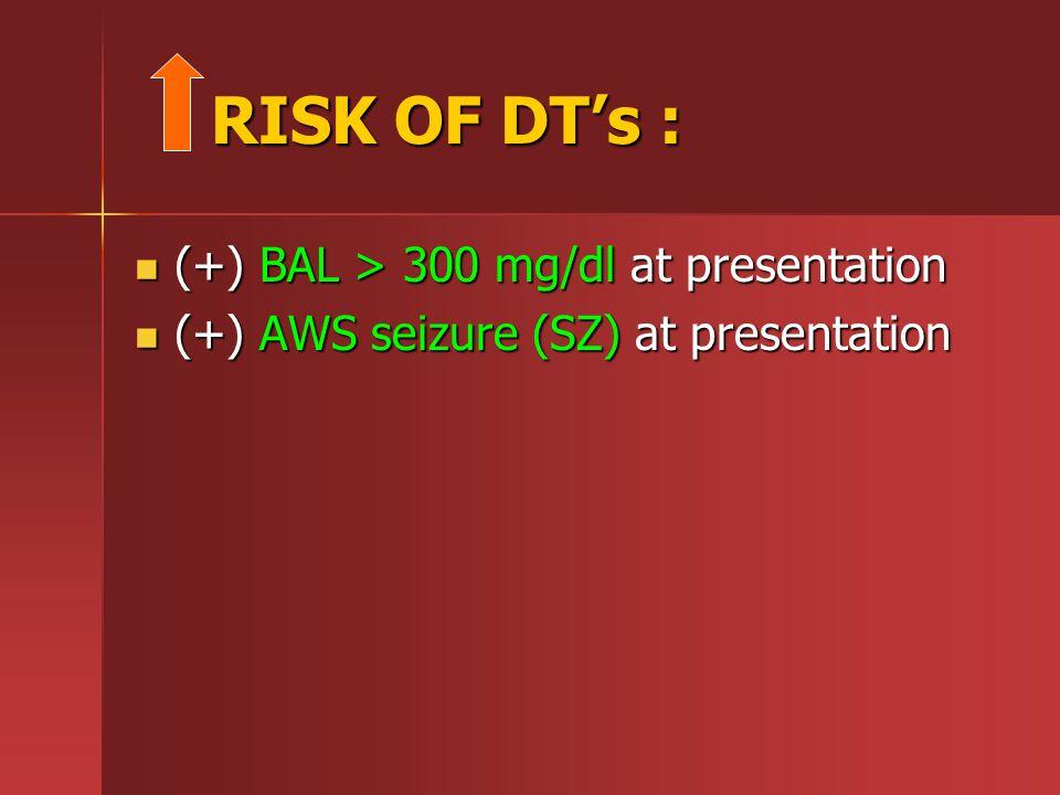 RISK OF DT's : RISK OF DT's : (+) BAL > 300 mg/dl at presentation (+) BAL > 300 mg/dl at presentation (+) AWS seizure (SZ) at presentation (+) AWS seizure (SZ) at presentation