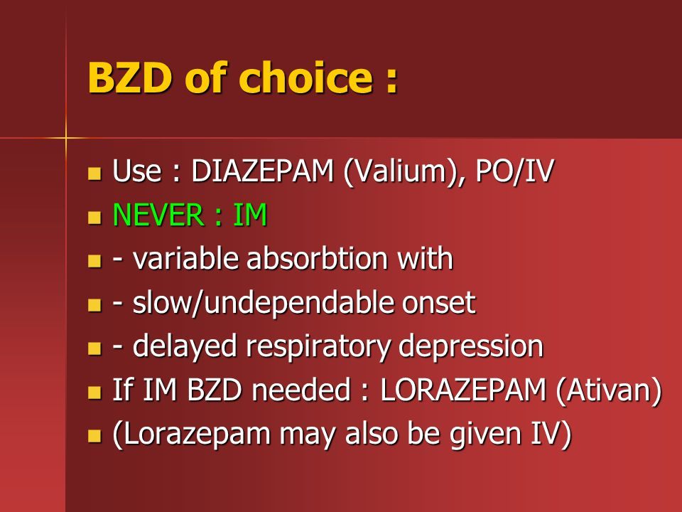 BZD of choice : Use : DIAZEPAM (Valium), PO/IV Use : DIAZEPAM (Valium), PO/IV NEVER : IM NEVER : IM - variable absorbtion with - variable absorbtion with - slow/undependable onset - slow/undependable onset - delayed respiratory depression - delayed respiratory depression If IM BZD needed : LORAZEPAM (Ativan) If IM BZD needed : LORAZEPAM (Ativan) (Lorazepam may also be given IV) (Lorazepam may also be given IV)