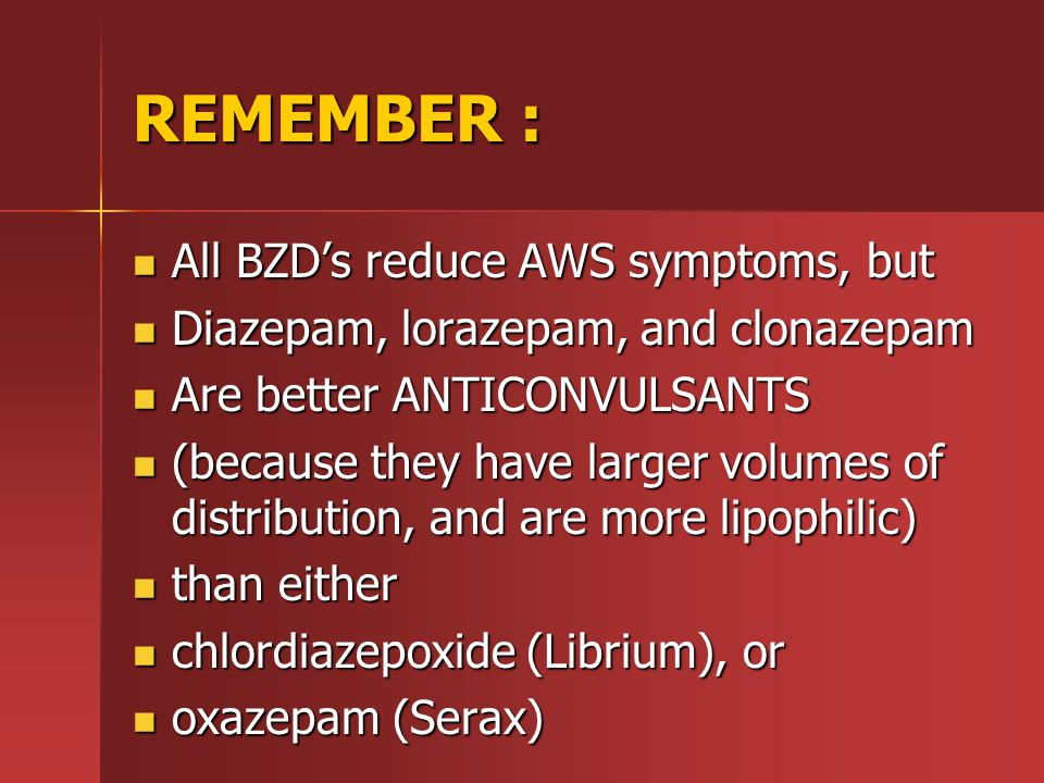 REMEMBER : All BZD's reduce AWS symptoms, but All BZD's reduce AWS symptoms, but Diazepam, lorazepam, and clonazepam Diazepam, lorazepam, and clonazepam Are better ANTICONVULSANTS Are better ANTICONVULSANTS (because they have larger volumes of distribution, and are more lipophilic) (because they have larger volumes of distribution, and are more lipophilic) than either than either chlordiazepoxide (Librium), or chlordiazepoxide (Librium), or oxazepam (Serax) oxazepam (Serax)