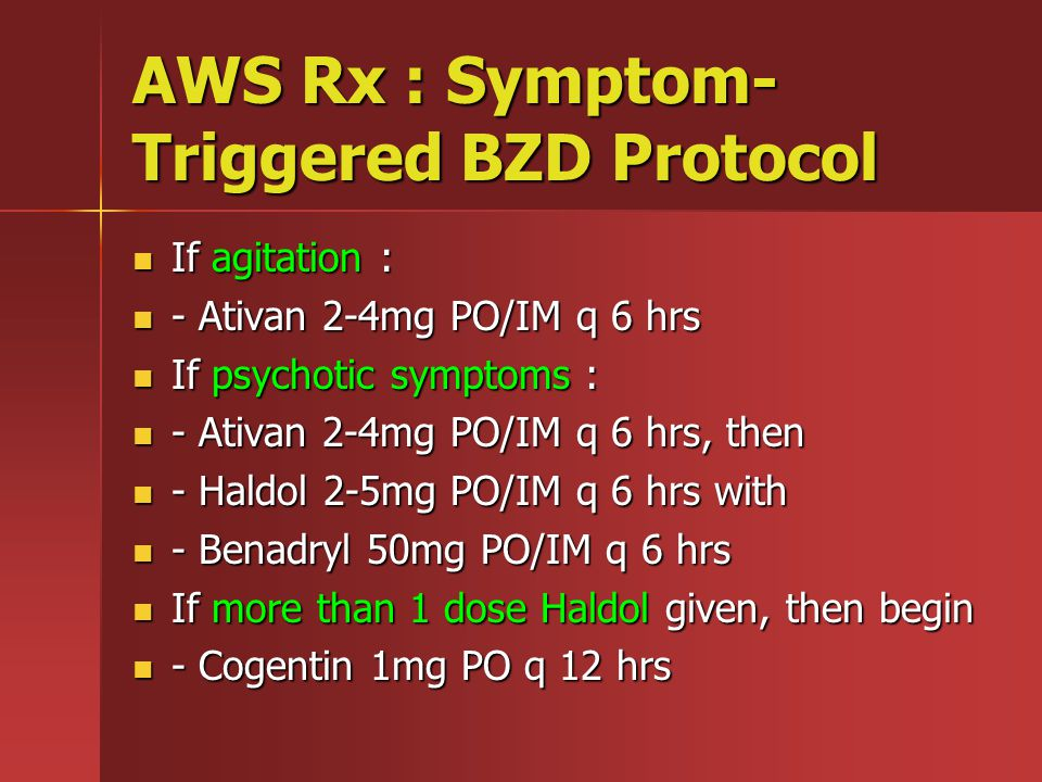 AWS Rx : Symptom- Triggered BZD Protocol If agitation : If agitation : - Ativan 2-4mg PO/IM q 6 hrs - Ativan 2-4mg PO/IM q 6 hrs If psychotic symptoms : If psychotic symptoms : - Ativan 2-4mg PO/IM q 6 hrs, then - Ativan 2-4mg PO/IM q 6 hrs, then - Haldol 2-5mg PO/IM q 6 hrs with - Haldol 2-5mg PO/IM q 6 hrs with - Benadryl 50mg PO/IM q 6 hrs - Benadryl 50mg PO/IM q 6 hrs If more than 1 dose Haldol given, then begin If more than 1 dose Haldol given, then begin - Cogentin 1mg PO q 12 hrs - Cogentin 1mg PO q 12 hrs