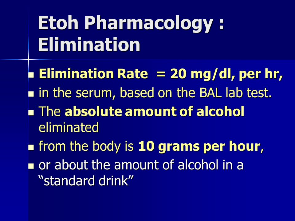 Etoh Pharmacology : Elimination Elimination Rate = 20 mg/dl, per hr, Elimination Rate = 20 mg/dl, per hr, in the serum, based on the BAL lab test.