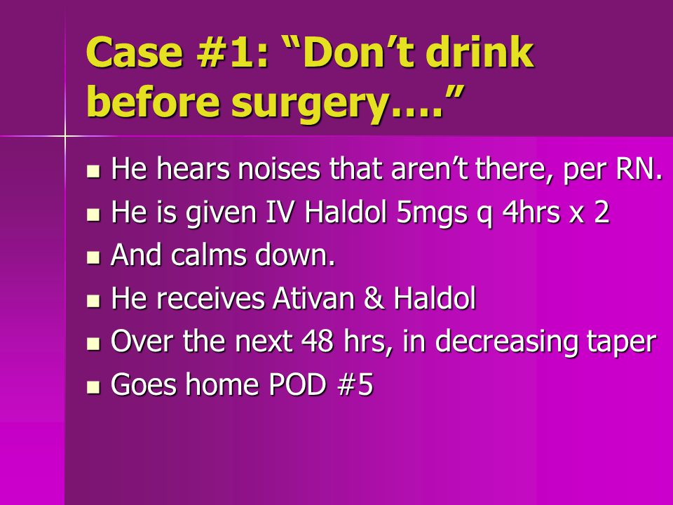 Case #1: Don't drink before surgery…. He hears noises that aren't there, per RN.