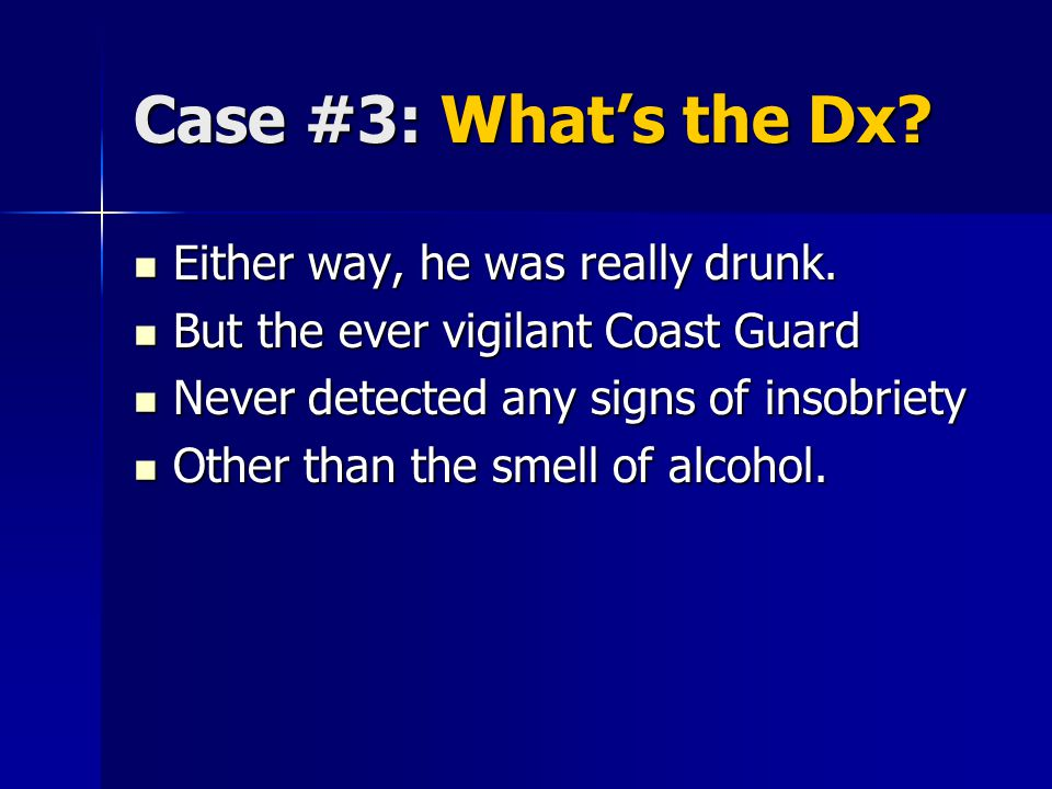Case #3: What's the Dx. Either way, he was really drunk.