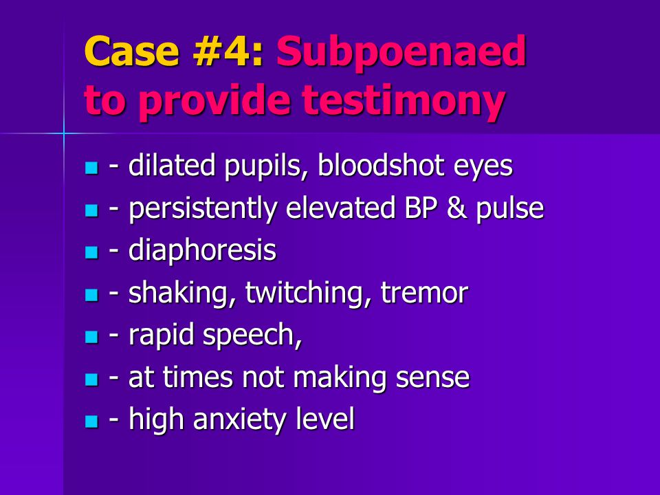 Case #4: Subpoenaed to provide testimony - dilated pupils, bloodshot eyes - dilated pupils, bloodshot eyes - persistently elevated BP & pulse - persistently elevated BP & pulse - diaphoresis - diaphoresis - shaking, twitching, tremor - shaking, twitching, tremor - rapid speech, - rapid speech, - at times not making sense - at times not making sense - high anxiety level - high anxiety level