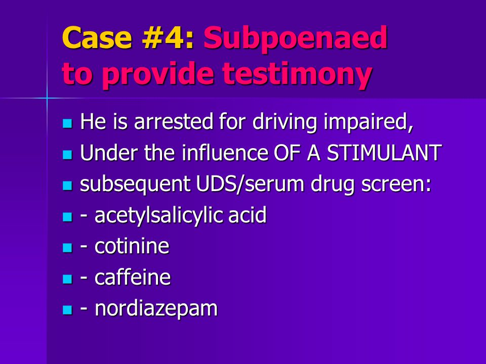Case #4: Subpoenaed to provide testimony He is arrested for driving impaired, He is arrested for driving impaired, Under the influence OF A STIMULANT Under the influence OF A STIMULANT subsequent UDS/serum drug screen: subsequent UDS/serum drug screen: - acetylsalicylic acid - acetylsalicylic acid - cotinine - cotinine - caffeine - caffeine - nordiazepam - nordiazepam