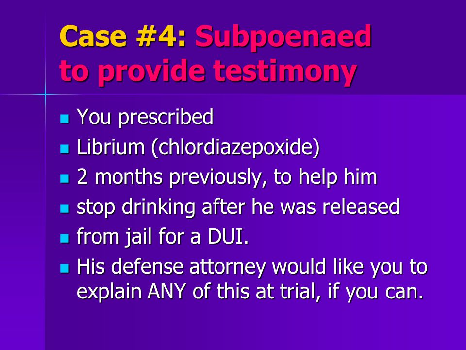 Case #4: Subpoenaed to provide testimony You prescribed You prescribed Librium (chlordiazepoxide) Librium (chlordiazepoxide) 2 months previously, to help him 2 months previously, to help him stop drinking after he was released stop drinking after he was released from jail for a DUI.