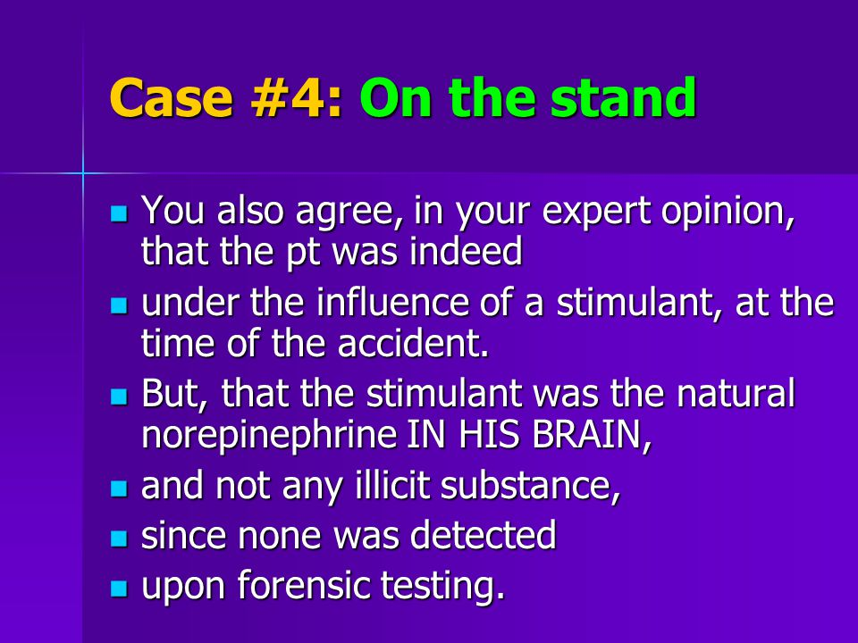 Case #4: On the stand You also agree, in your expert opinion, that the pt was indeed You also agree, in your expert opinion, that the pt was indeed under the influence of a stimulant, at the time of the accident.