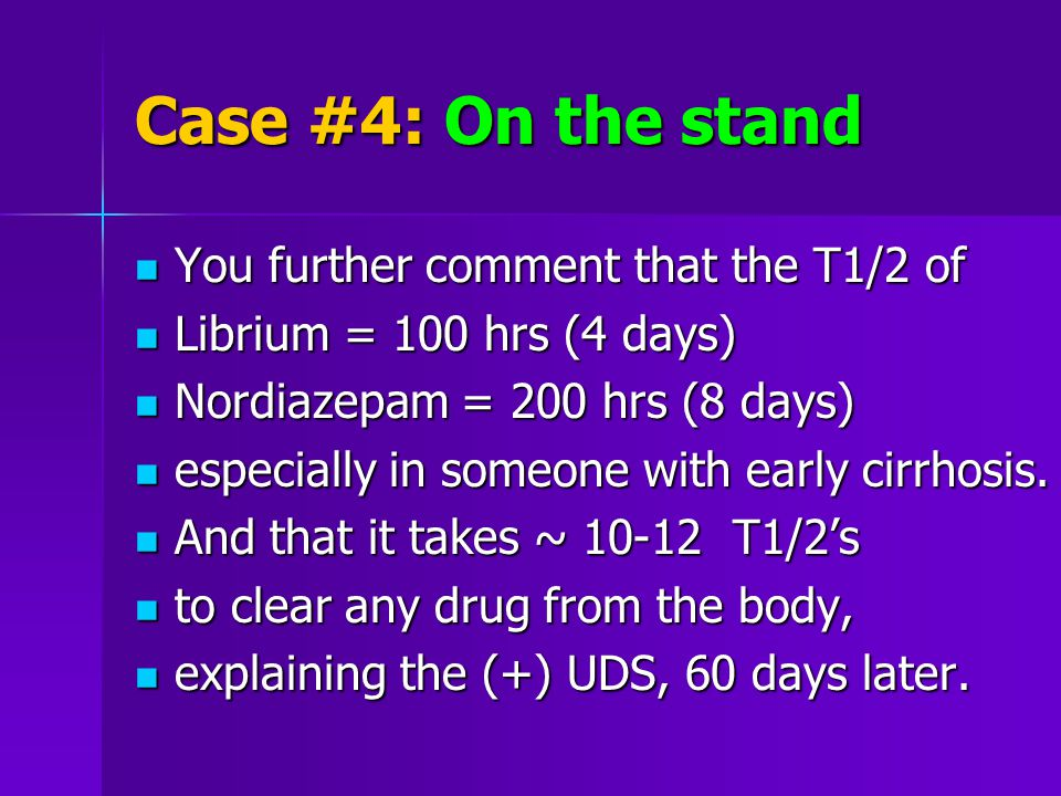 Case #4: On the stand You further comment that the T1/2 of You further comment that the T1/2 of Librium = 100 hrs (4 days) Librium = 100 hrs (4 days) Nordiazepam = 200 hrs (8 days) Nordiazepam = 200 hrs (8 days) especially in someone with early cirrhosis.