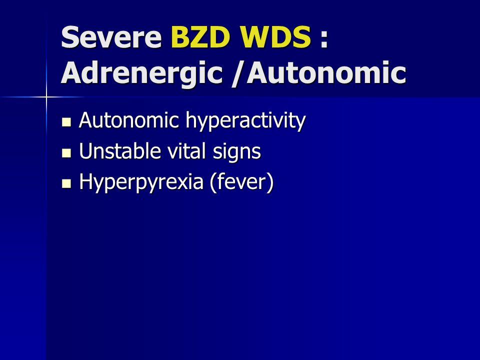 Severe BZD WDS : Adrenergic /Autonomic Autonomic hyperactivity Autonomic hyperactivity Unstable vital signs Unstable vital signs Hyperpyrexia (fever) Hyperpyrexia (fever)