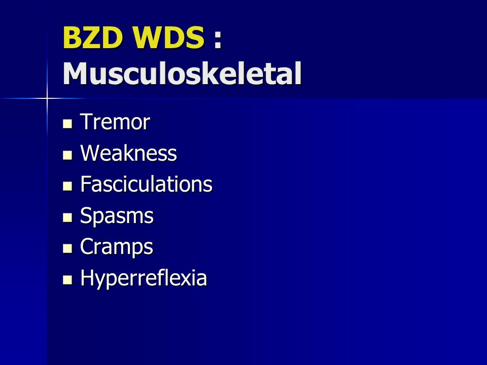 BZD WDS : Musculoskeletal Tremor Tremor Weakness Weakness Fasciculations Fasciculations Spasms Spasms Cramps Cramps Hyperreflexia Hyperreflexia