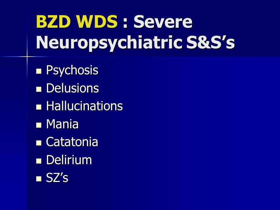 BZD WDS : Severe Neuropsychiatric S&S's Psychosis Psychosis Delusions Delusions Hallucinations Hallucinations Mania Mania Catatonia Catatonia Delirium Delirium SZ's SZ's