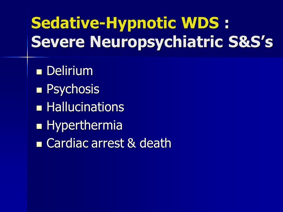 Sedative-Hypnotic WDS : Severe Neuropsychiatric S&S's Delirium Delirium Psychosis Psychosis Hallucinations Hallucinations Hyperthermia Hyperthermia Cardiac arrest & death Cardiac arrest & death