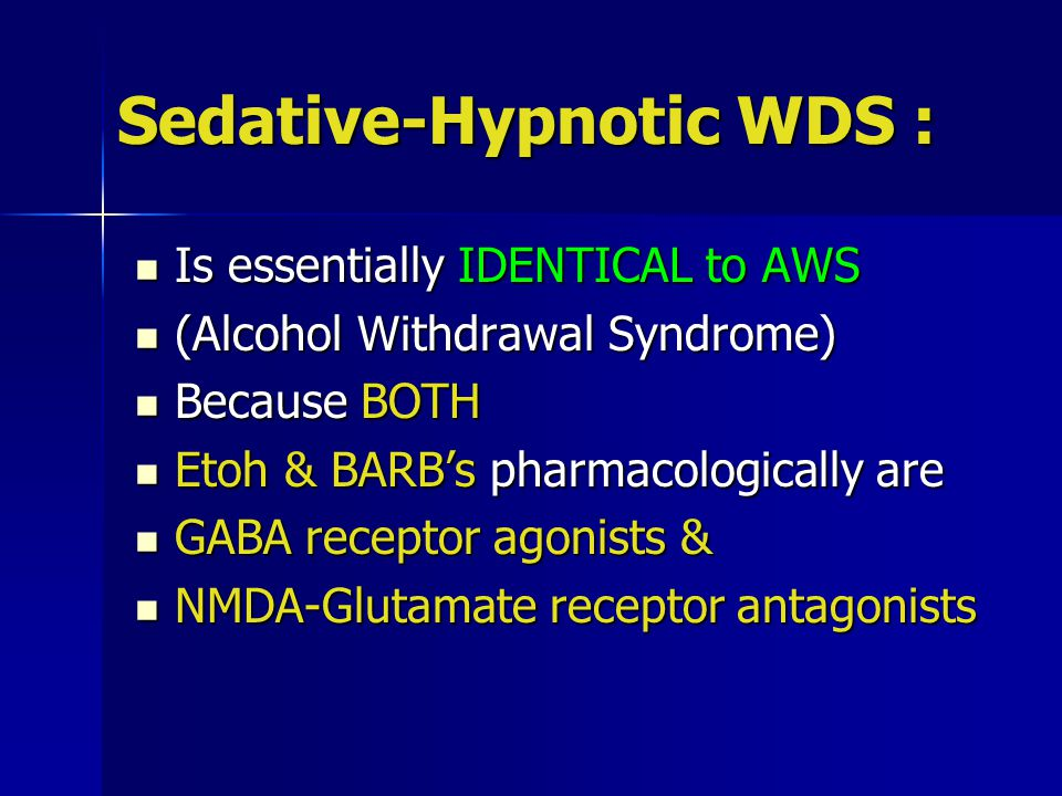 Sedative-Hypnotic WDS : Is essentially IDENTICAL to AWS Is essentially IDENTICAL to AWS (Alcohol Withdrawal Syndrome) (Alcohol Withdrawal Syndrome) Because BOTH Because BOTH Etoh & BARB's pharmacologically are Etoh & BARB's pharmacologically are GABA receptor agonists & GABA receptor agonists & NMDA-Glutamate receptor antagonists NMDA-Glutamate receptor antagonists