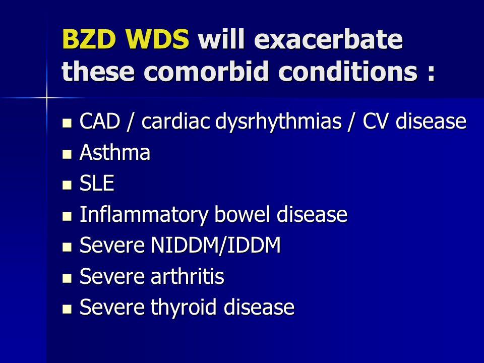 BZD WDS will exacerbate these comorbid conditions : CAD / cardiac dysrhythmias / CV disease CAD / cardiac dysrhythmias / CV disease Asthma Asthma SLE SLE Inflammatory bowel disease Inflammatory bowel disease Severe NIDDM/IDDM Severe NIDDM/IDDM Severe arthritis Severe arthritis Severe thyroid disease Severe thyroid disease