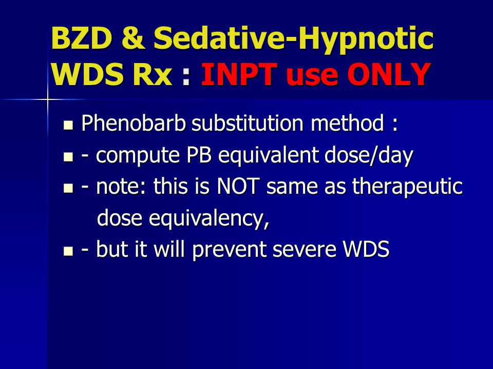 BZD & Sedative-Hypnotic WDS Rx : INPT use ONLY Phenobarb substitution method : Phenobarb substitution method : - compute PB equivalent dose/day - compute PB equivalent dose/day - note: this is NOT same as therapeutic - note: this is NOT same as therapeutic dose equivalency, dose equivalency, - but it will prevent severe WDS - but it will prevent severe WDS