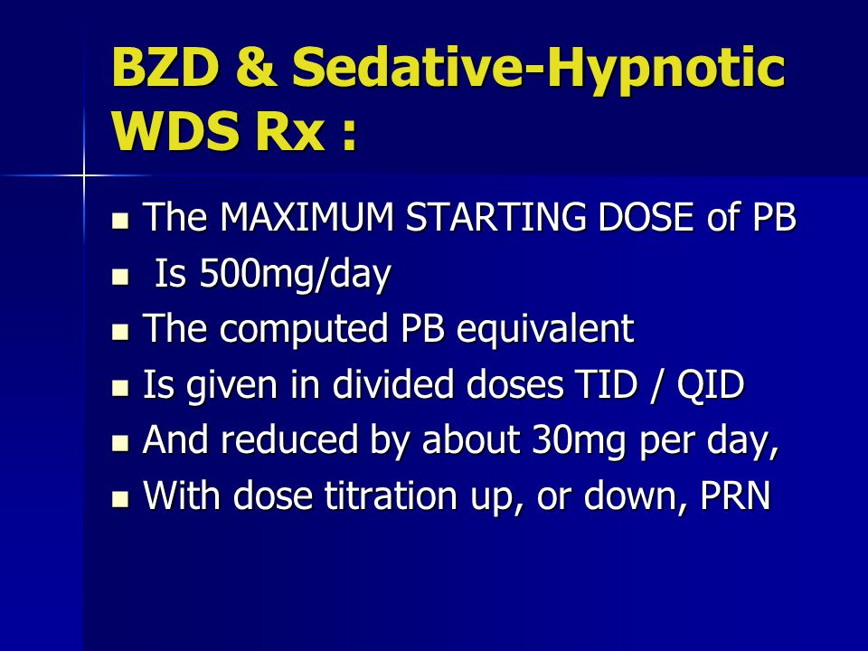 BZD & Sedative-Hypnotic WDS Rx : The MAXIMUM STARTING DOSE of PB The MAXIMUM STARTING DOSE of PB Is 500mg/day Is 500mg/day The computed PB equivalent The computed PB equivalent Is given in divided doses TID / QID Is given in divided doses TID / QID And reduced by about 30mg per day, And reduced by about 30mg per day, With dose titration up, or down, PRN With dose titration up, or down, PRN