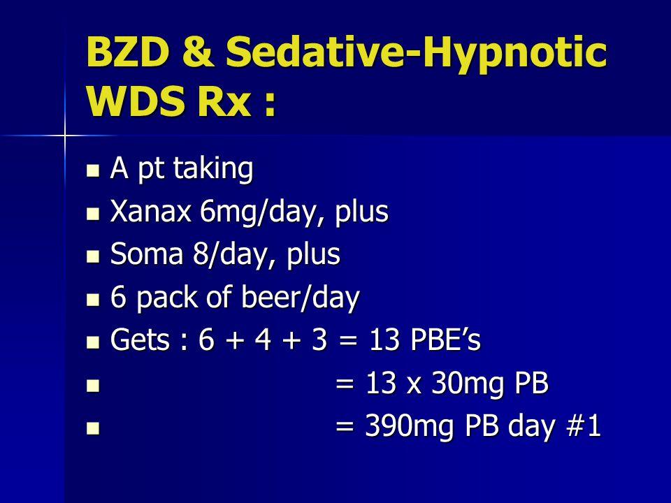 BZD & Sedative-Hypnotic WDS Rx : A pt taking A pt taking Xanax 6mg/day, plus Xanax 6mg/day, plus Soma 8/day, plus Soma 8/day, plus 6 pack of beer/day 6 pack of beer/day Gets : 6 + 4 + 3 = 13 PBE's Gets : 6 + 4 + 3 = 13 PBE's = 13 x 30mg PB = 13 x 30mg PB = 390mg PB day #1 = 390mg PB day #1