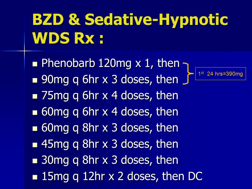 BZD & Sedative-Hypnotic WDS Rx : Phenobarb 120mg x 1, then Phenobarb 120mg x 1, then 90mg q 6hr x 3 doses, then 90mg q 6hr x 3 doses, then 75mg q 6hr x 4 doses, then 75mg q 6hr x 4 doses, then 60mg q 6hr x 4 doses, then 60mg q 6hr x 4 doses, then 60mg q 8hr x 3 doses, then 60mg q 8hr x 3 doses, then 45mg q 8hr x 3 doses, then 45mg q 8hr x 3 doses, then 30mg q 8hr x 3 doses, then 30mg q 8hr x 3 doses, then 15mg q 12hr x 2 doses, then DC 15mg q 12hr x 2 doses, then DC 1 st 24 hrs=390mg