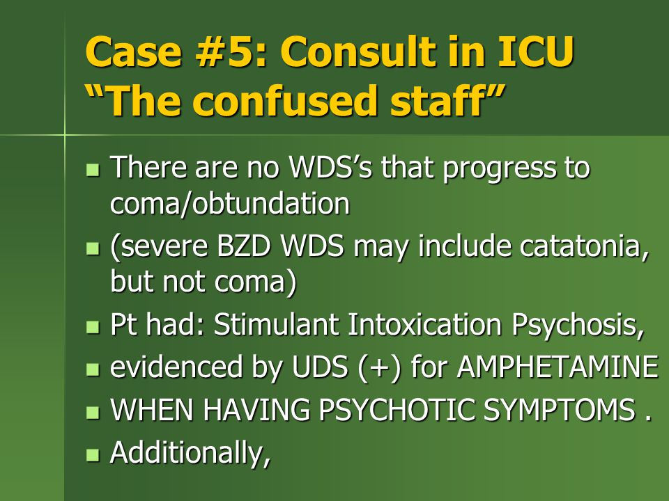 Case #5: Consult in ICU The confused staff There are no WDS's that progress to coma/obtundation There are no WDS's that progress to coma/obtundation (severe BZD WDS may include catatonia, but not coma) (severe BZD WDS may include catatonia, but not coma) Pt had: Stimulant Intoxication Psychosis, Pt had: Stimulant Intoxication Psychosis, evidenced by UDS (+) for AMPHETAMINE evidenced by UDS (+) for AMPHETAMINE WHEN HAVING PSYCHOTIC SYMPTOMS.