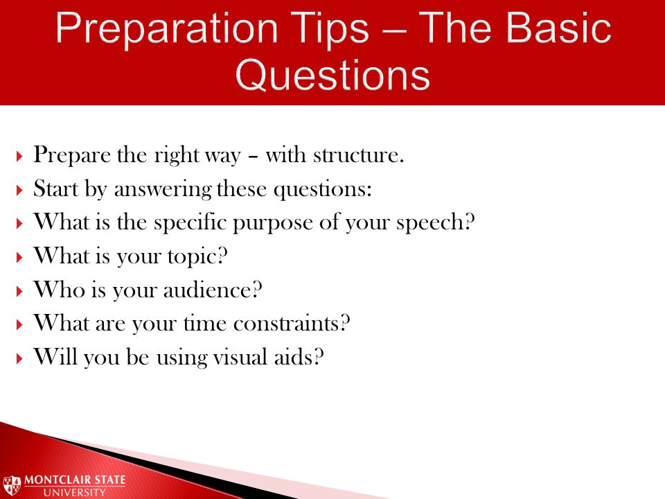 Prepare the right way – with structure.  Start by answering these questions:  What is the specific purpose of your speech?  What is your topic? 