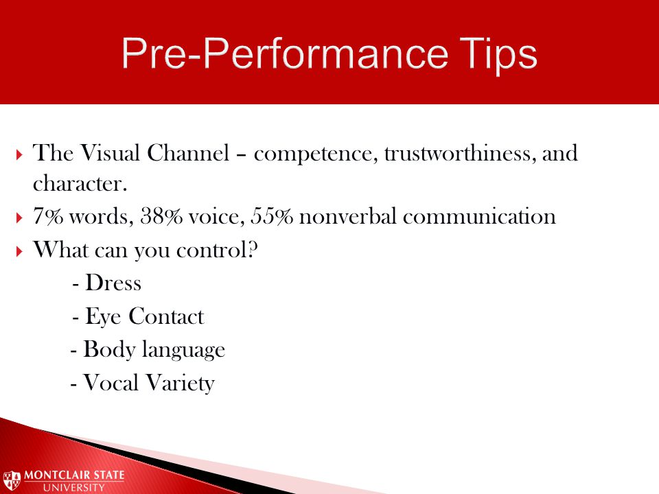  The Visual Channel – competence, trustworthiness, and character.  7% words, 38% voice, 55% nonverbal communication  What can you control? - Dress