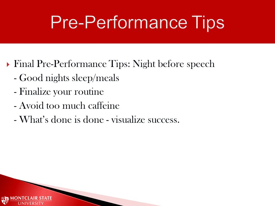  Final Pre-Performance Tips: Night before speech - Good nights sleep/meals - Finalize your routine - Avoid too much caffeine - What's done is done -