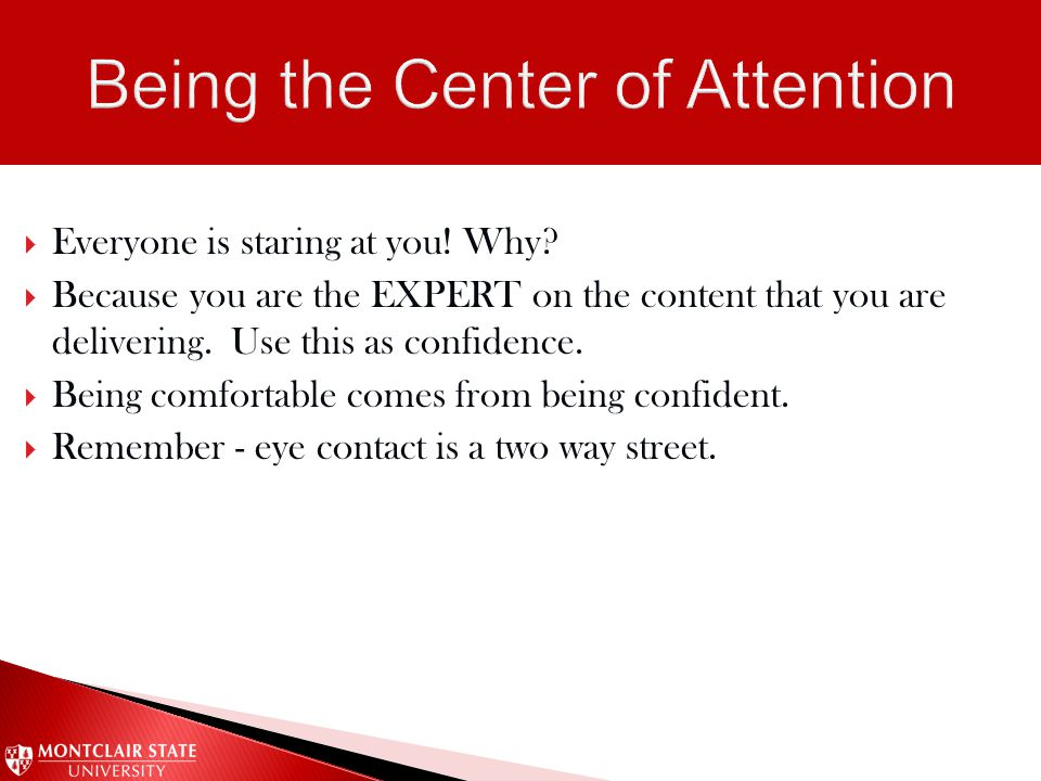 Everyone is staring at you! Why?  Because you are the EXPERT on the content that you are delivering. Use this as confidence.  Being comfortable co