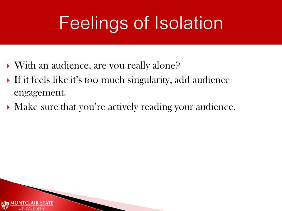  With an audience, are you really alone?  If it feels like it's too much singularity, add audience engagement.  Make sure that you're actively read