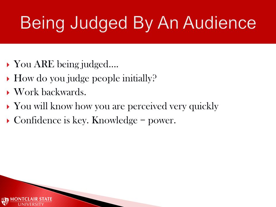  You ARE being judged….  How do you judge people initially?  Work backwards.  You will know how you are perceived very quickly  Confidence is key