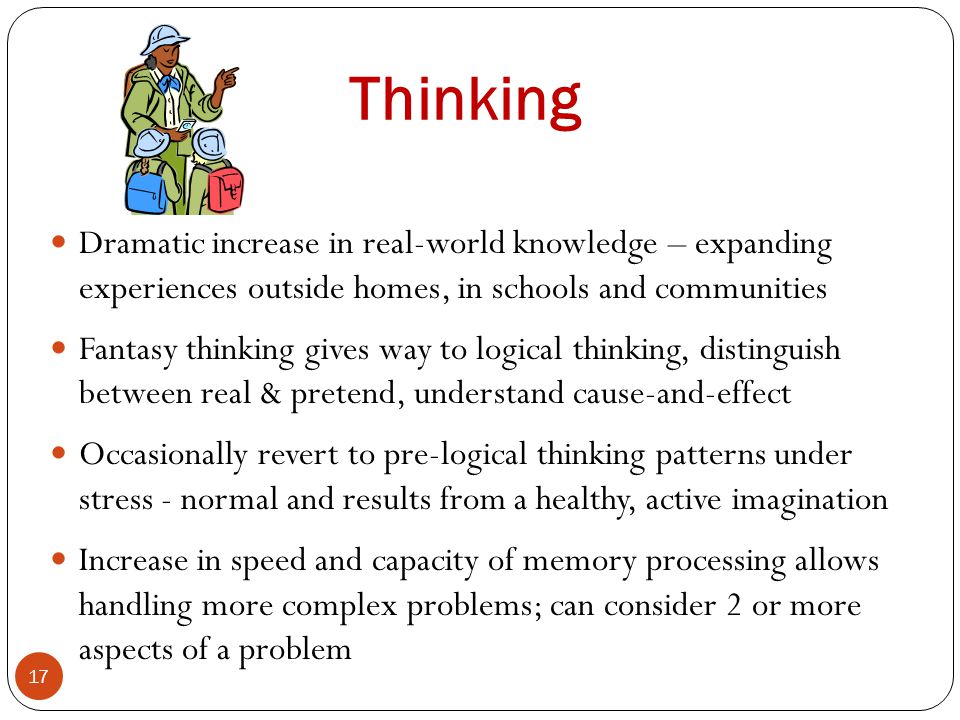 Thinking 17 Dramatic increase in real-world knowledge – expanding experiences outside homes, in schools and communities Fantasy thinking gives way to