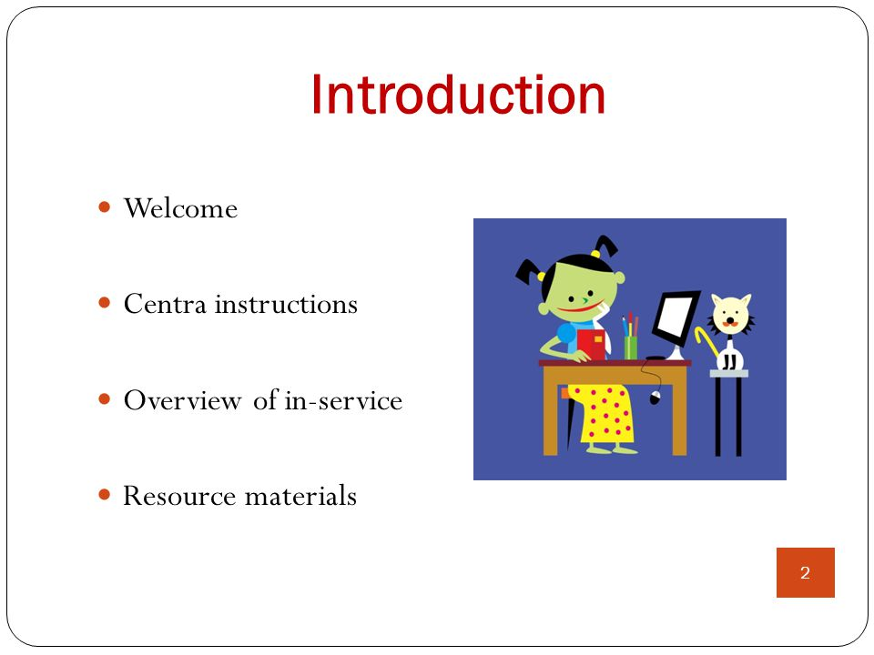 Introduction 2 Welcome Centra instructions Overview of in-service Resource materials